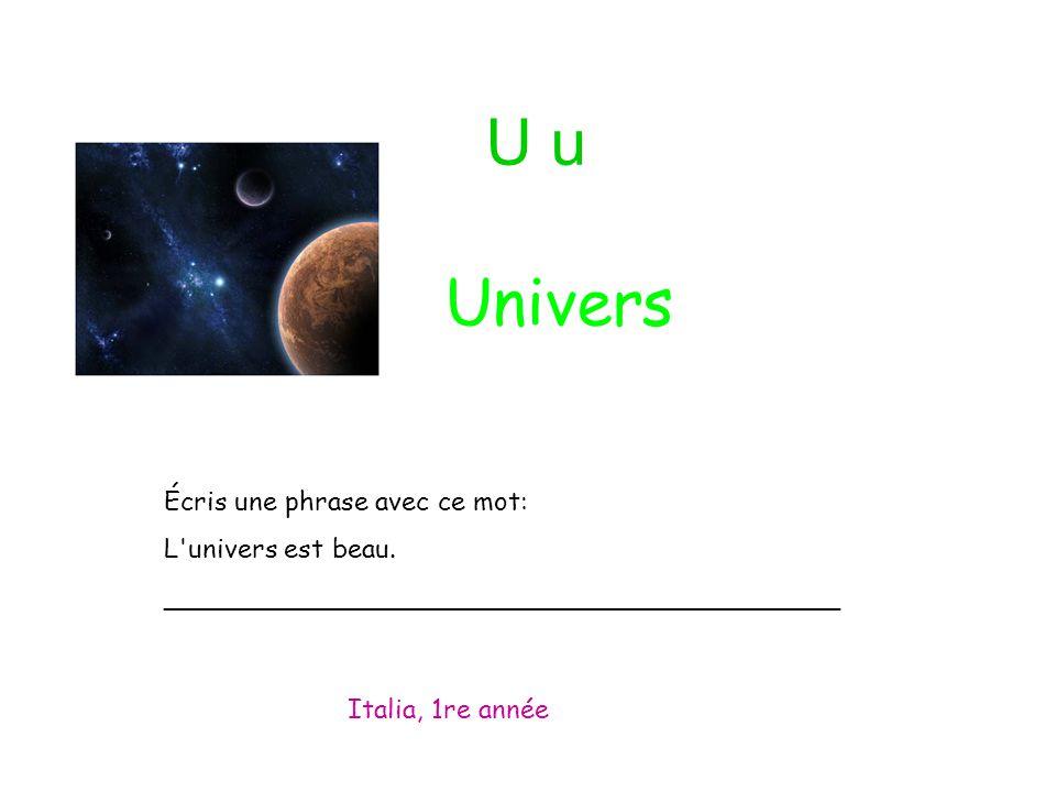 U u Écris une phrase avec ce mot: L'univers est beau. _________________________________________ Italia, 1re année Univers