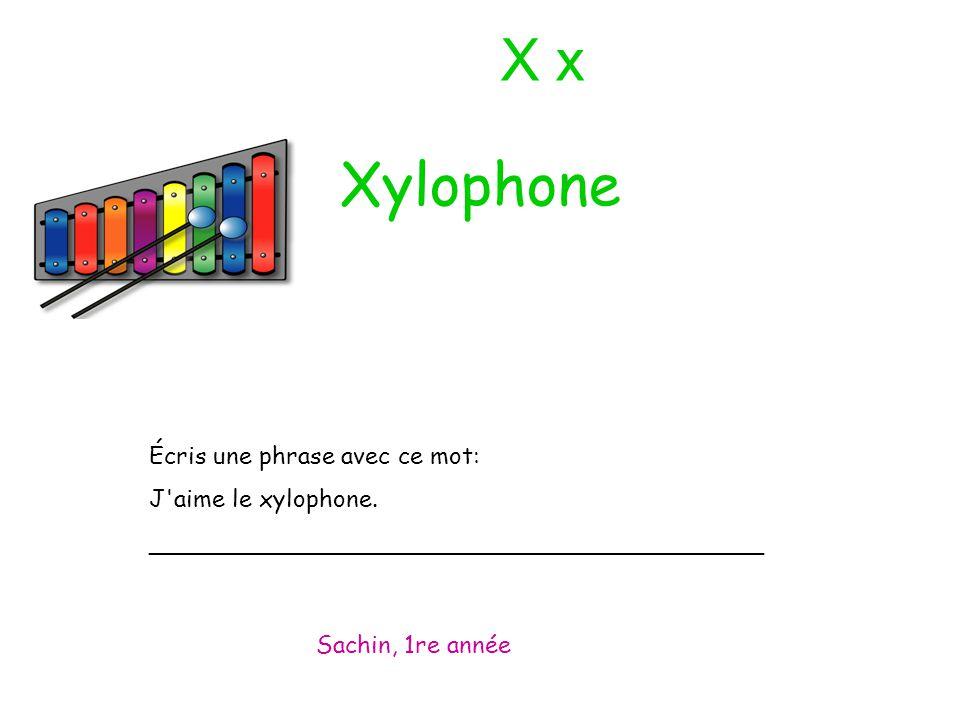 X x Écris une phrase avec ce mot: J'aime le xylophone. _________________________________________ Sachin, 1re année Xylophone