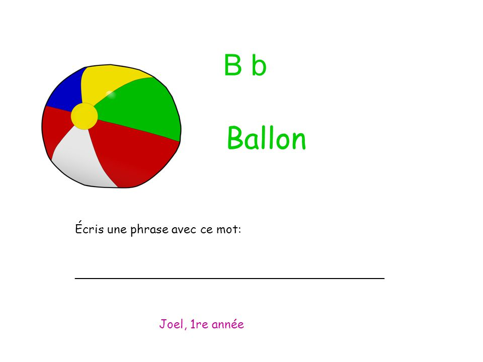 B b Écris une phrase avec ce mot: _________________________________________ Joel, 1re année Ballon