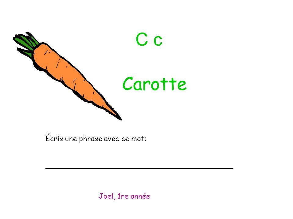 C c Écris une phrase avec ce mot: _________________________________________ Joel, 1re année Carotte