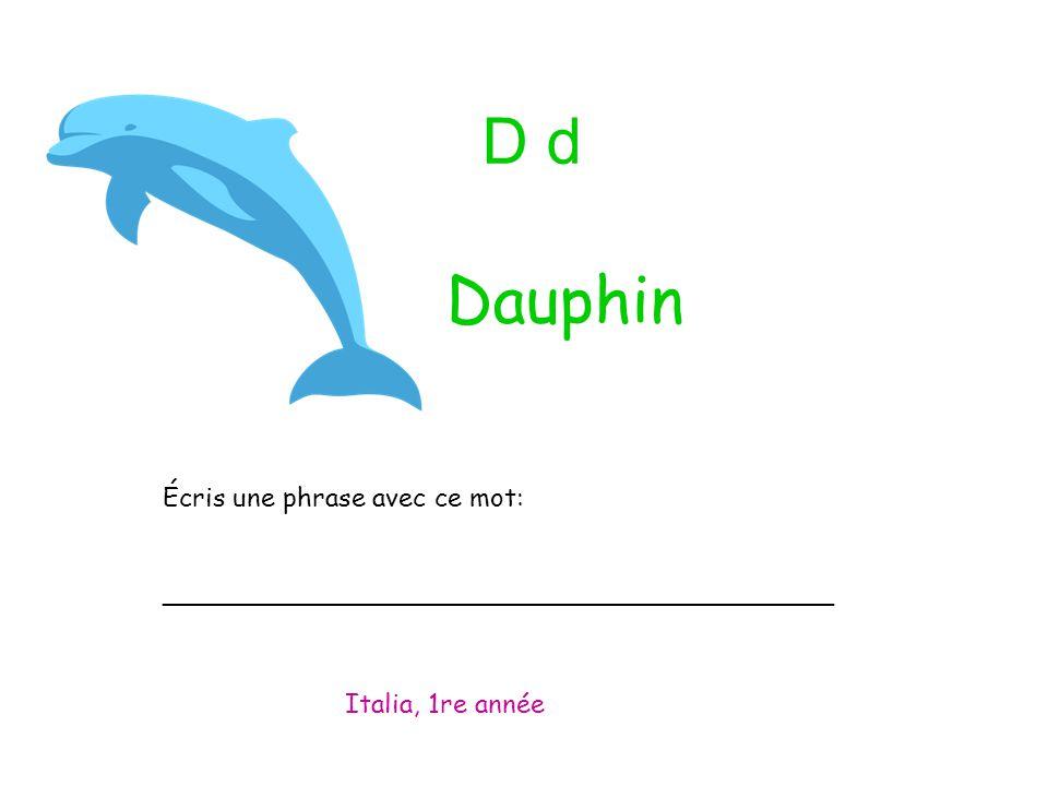 D d Écris une phrase avec ce mot: _________________________________________ Italia, 1re année Dauphin