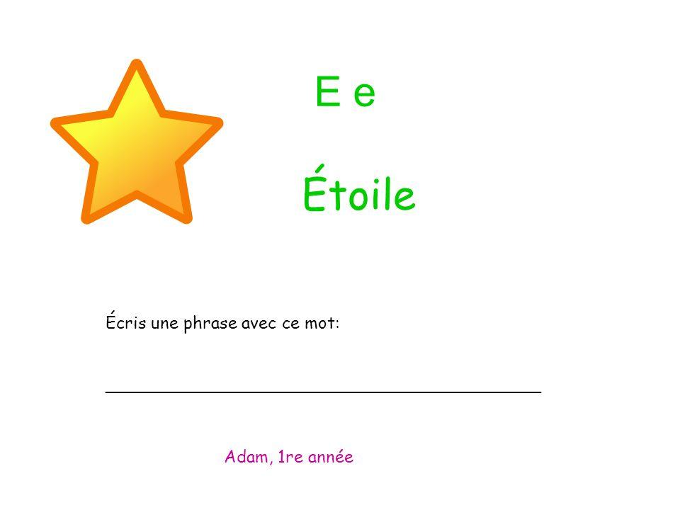 E e Écris une phrase avec ce mot: _________________________________________ Adam, 1re année Étoile