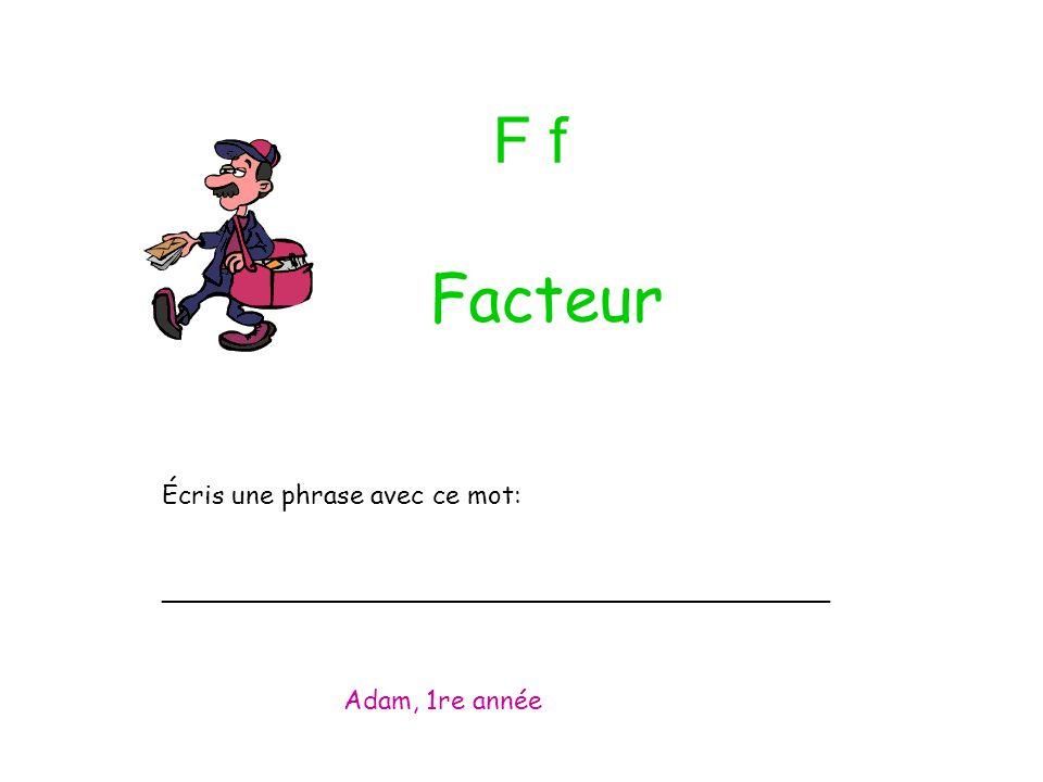 F f Écris une phrase avec ce mot: _________________________________________ Adam, 1re année Facteur