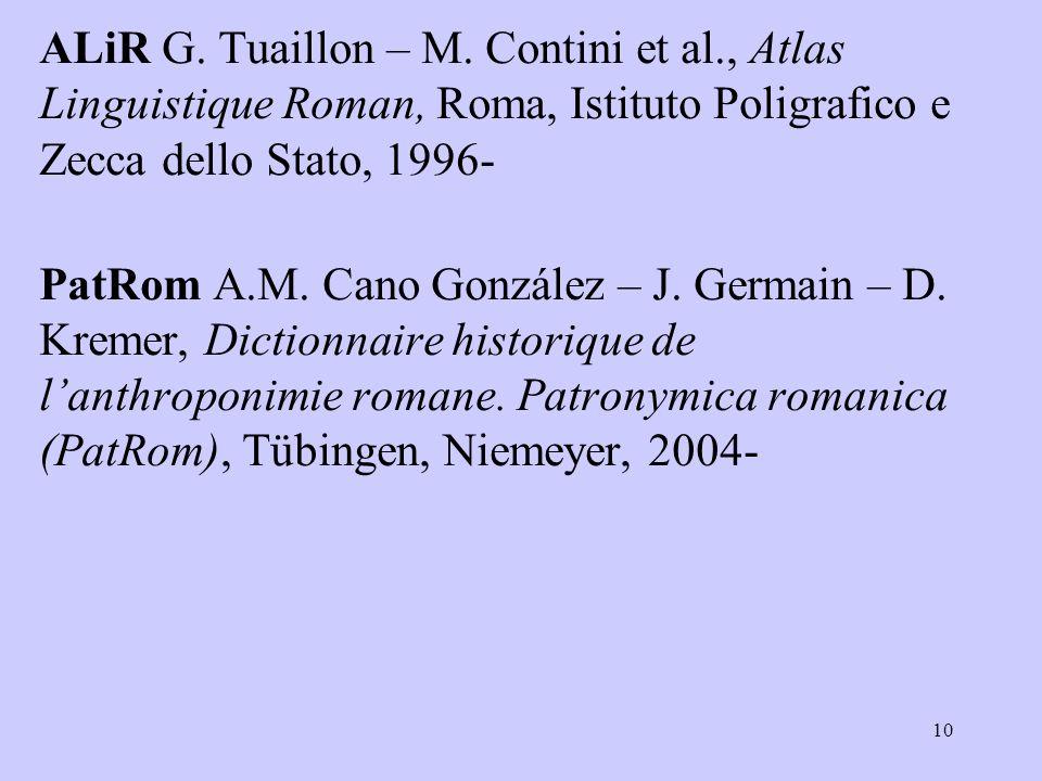 ALiR G. Tuaillon – M. Contini et al., Atlas Linguistique Roman, Roma, Istituto Poligrafico e Zecca dello Stato, 1996- PatRom A.M. Cano González – J. G