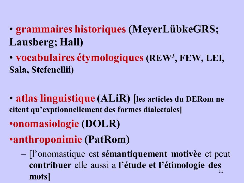 grammaires historiques (MeyerLübkeGRS; Lausberg; Hall) vocabulaires étymologiques (REW 3, FEW, LEI, Sala, Stefenellii) atlas linguistique (ALiR) [ les articles du DERom ne citent qu'exptionnellement des formes dialectales] onomasiologie (DOLR) anthroponimie (PatRom) –[l'onomastique est sémantiquement motivèe et peut contribuer elle aussi a l'étude et l'étimologie des mots] 11
