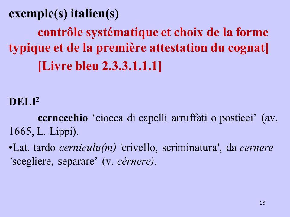 exemple(s) italien(s) contrôle systématique et choix de la forme typique et de la première attestation du cognat] [Livre bleu 2.3.3.1.1.1] DELI 2 cernecchio 'ciocca di capelli arruffati o posticci' (av.