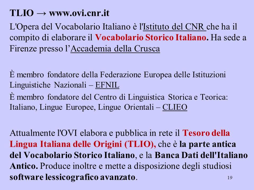 TLIO → www.ovi.cnr.it L'Opera del Vocabolario Italiano è l'Istituto del CNR che ha il compito di elaborare il Vocabolario Storico Italiano. Ha sede a