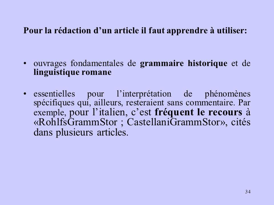 Pour la rédaction d'un article il faut apprendre à utiliser: ouvrages fondamentales de grammaire historique et de linguistique romane essentielles pour l'interprétation de phénomènes spécifiques qui, ailleurs, resteraient sans commentaire.