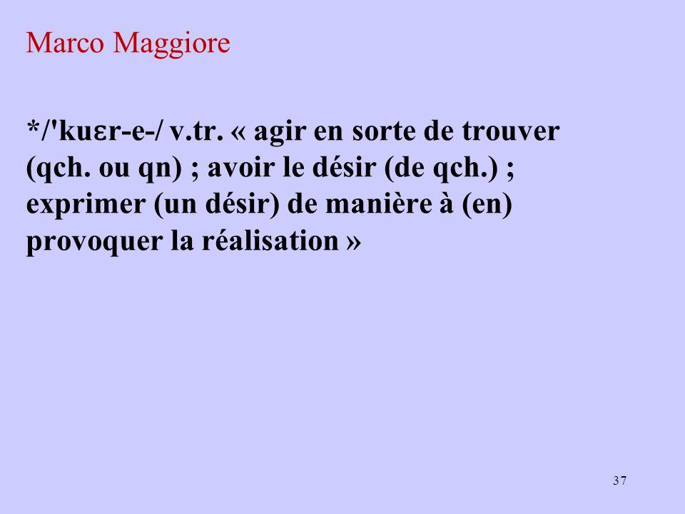 Marco Maggiore */'ku ɛ r ‑ e ‑ / v.tr. « agir en sorte de trouver (qch. ou qn) ; avoir le désir (de qch.) ; exprimer (un désir) de manière à (en) prov