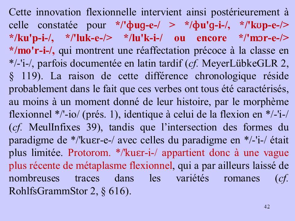 Cette innovation flexionnelle intervient ainsi postérieurement à celle constatée pour */ ɸ u ɡ‑ e ‑ / > */ ɸ u ɡ‑ i ‑ /, */ k ʊ p ‑ e ‑ /> */ku p ‑ i ‑ /, */ luk ‑ e ‑ /> */lu k ‑ i ‑ / ou encore */ m ɔ r ‑ e ‑ /> */mo r ‑ i ‑ /, qui montrent une réaffectation précoce à la classe en */ ‑ i ‑ /, parfois documentée en latin tardif (cf.