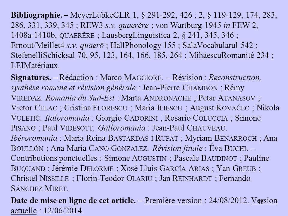 Bibliographie. – MeyerLübkeGLR 1, § 291-292, 426 ; 2, § 119-129, 174, 283, 286, 331, 339, 345 ; REW3 s.v. quaerĕre ; von Wartburg 1945 in FEW 2, 1408a