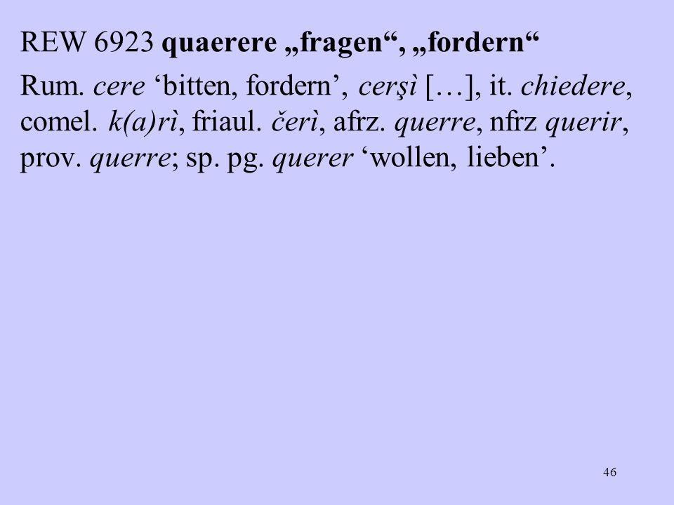 """REW 6923 quaerere """"fragen , """"fordern Rum. cere 'bitten, fordern', cerşì […], it."""