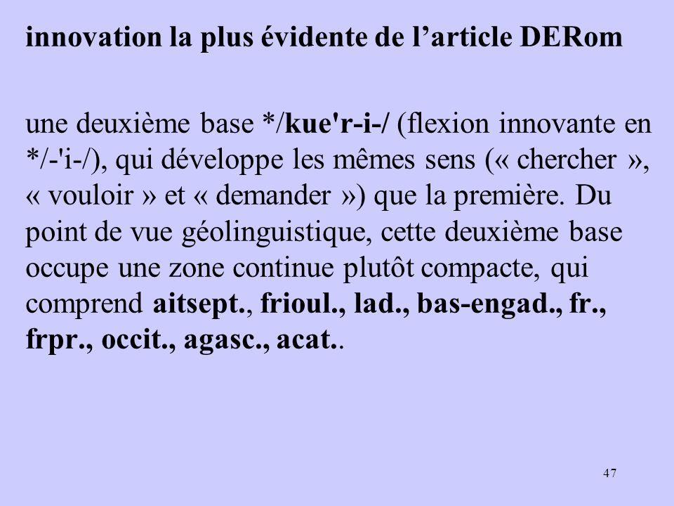 innovation la plus évidente de l'article DERom une deuxième base */kue r ‑ i ‑ / (flexion innovante en */- i-/), qui développe les mêmes sens (« chercher », « vouloir » et « demander ») que la première.