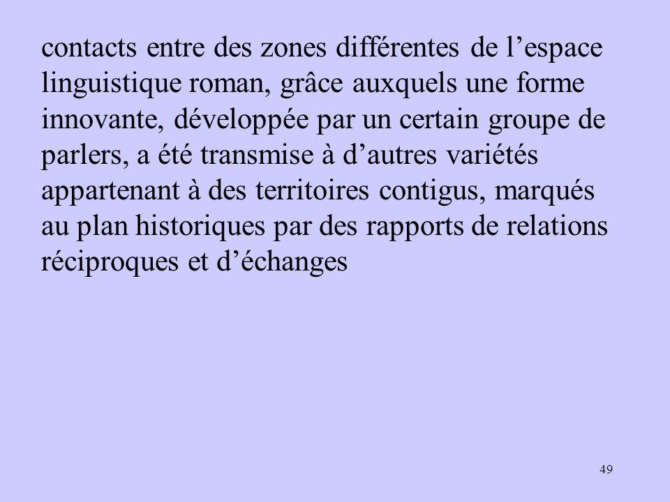 contacts entre des zones différentes de l'espace linguistique roman, grâce auxquels une forme innovante, développée par un certain groupe de parlers,