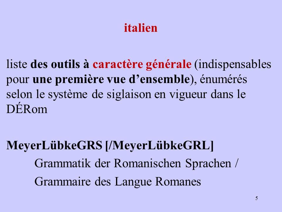 italien liste des outils à caractère générale (indispensables pour une première vue d'ensemble), énumérés selon le système de siglaison en vigueur dans le DÉRom MeyerLübkeGRS [/MeyerLübkeGRL] Grammatik der Romanischen Sprachen / Grammaire des Langue Romanes 5