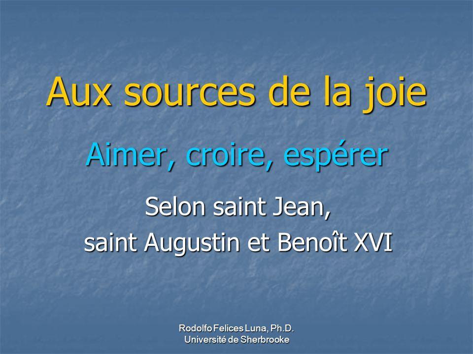 Rodolfo Felices Luna, Ph.D. Université de Sherbrooke Aux sources de la joie Aimer, croire, espérer Selon saint Jean, saint Augustin et Benoît XVI