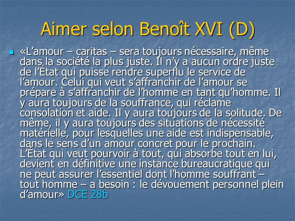 Aimer selon Benoît XVI (D) «L'amour – caritas – sera toujours nécessaire, même dans la société la plus juste. Il n'y a aucun ordre juste de l'État qui