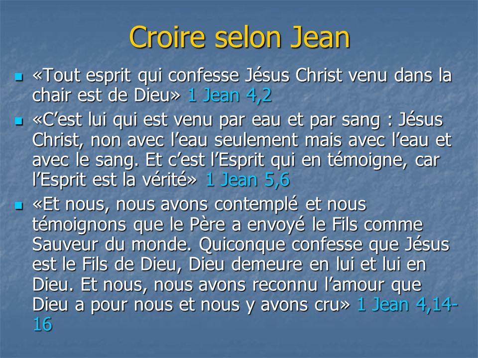 Croire selon Jean «Tout esprit qui confesse Jésus Christ venu dans la chair est de Dieu» 1 Jean 4,2 «Tout esprit qui confesse Jésus Christ venu dans l