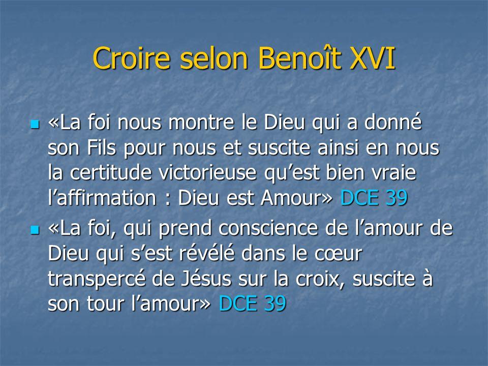 Croire selon Benoît XVI «La foi nous montre le Dieu qui a donné son Fils pour nous et suscite ainsi en nous la certitude victorieuse qu'est bien vraie