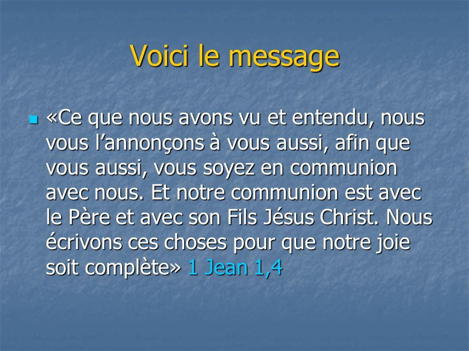 Voici le message «Ce que nous avons vu et entendu, nous vous l'annonçons à vous aussi, afin que vous aussi, vous soyez en communion avec nous. Et notr