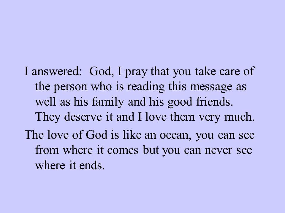 J'ai répondu : Seigneur, je te prie de prendre soin de la personne qui est en train de lire ce message ainsi que de sa famille et de ses bons amis. Il