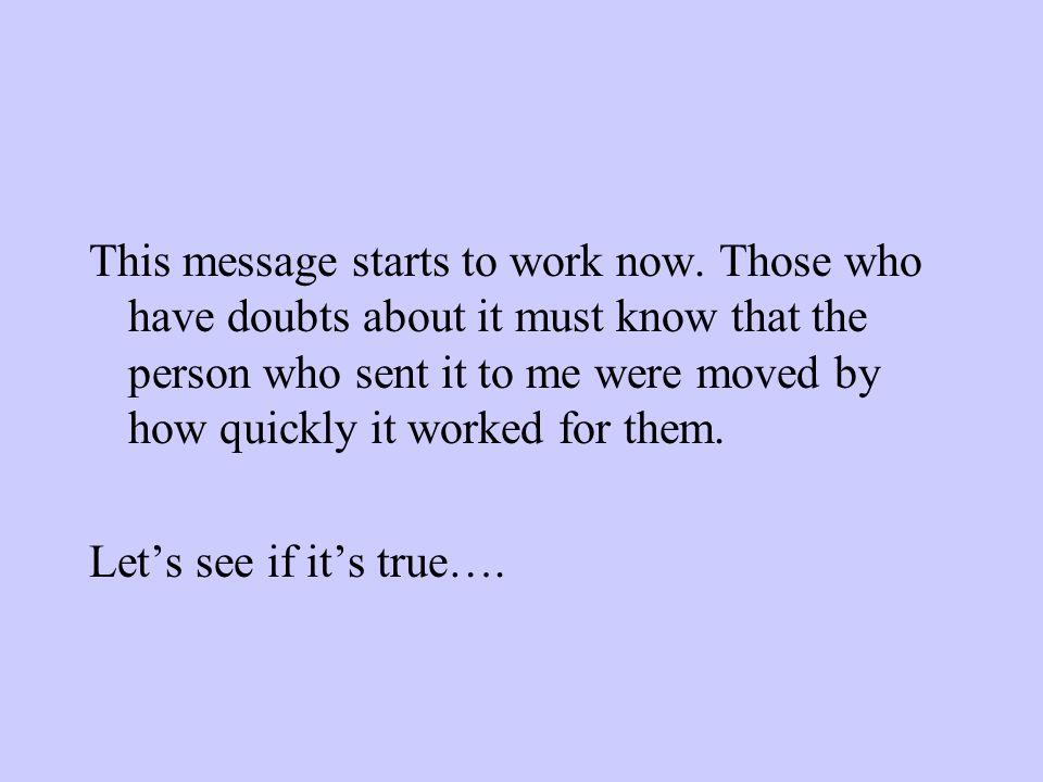 Ce message commence à travailler maintenant. Ceux qui auraient des doutes le concernant doivent savoir que la personne qui me l'a envoyé a été impress
