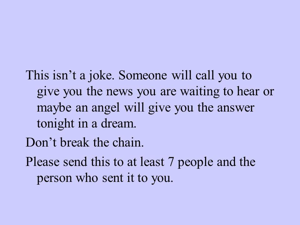 Ce n'est pas une blague, quelqu'un va t'appeler au téléphone pour te parler au sujet de cette nouvelle que tu attends ou bien un ange te donnera un me