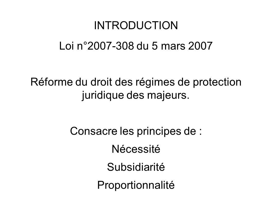 INTRODUCTION Loi n°2007-308 du 5 mars 2007 Réforme du droit des régimes de protection juridique des majeurs. Consacre les principes de : Nécessité Sub