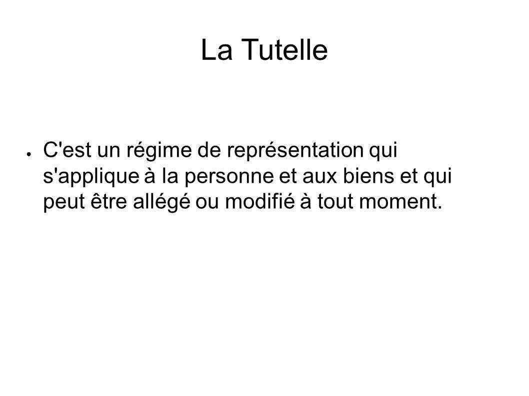 La Tutelle ● C est un régime de représentation qui s applique à la personne et aux biens et qui peut être allégé ou modifié à tout moment.