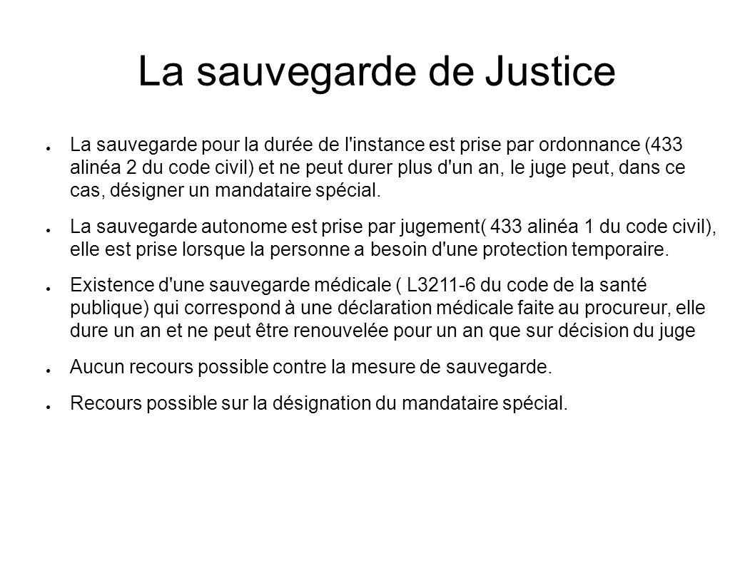 La sauvegarde de Justice ● La sauvegarde pour la durée de l instance est prise par ordonnance (433 alinéa 2 du code civil) et ne peut durer plus d un an, le juge peut, dans ce cas, désigner un mandataire spécial.