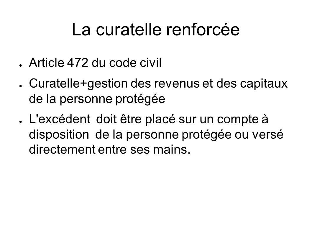 La curatelle renforcée ● Article 472 du code civil ● Curatelle+gestion des revenus et des capitaux de la personne protégée ● L'excédent doit être plac