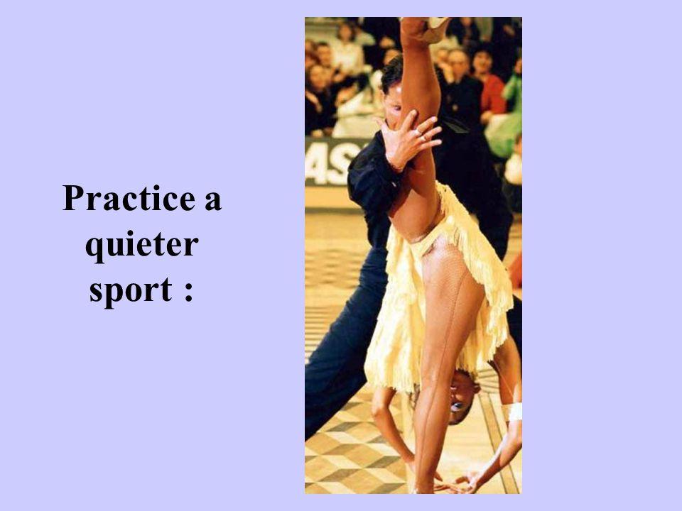 Practice a quieter sport :