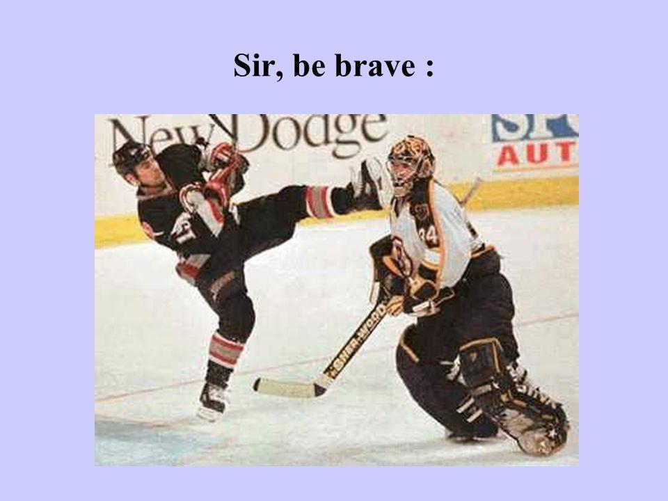 Sir, be brave :