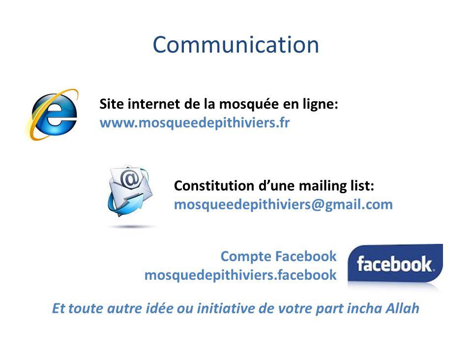 Communication Site internet de la mosquée en ligne: www.mosqueedepithiviers.fr Compte Facebook mosquedepithiviers.facebook Et toute autre idée ou initiative de votre part incha Allah Constitution d'une mailing list: mosqueedepithiviers@gmail.com