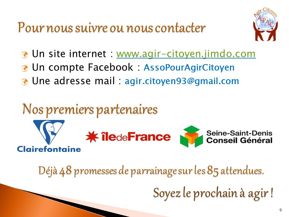 Un site internet : www.agir-citoyen.jimdo.comwww.agir-citoyen.jimdo.com Un compte Facebook : AssoPourAgirCitoyen Une adresse mail : agir.citoyen93@gmail.com 9