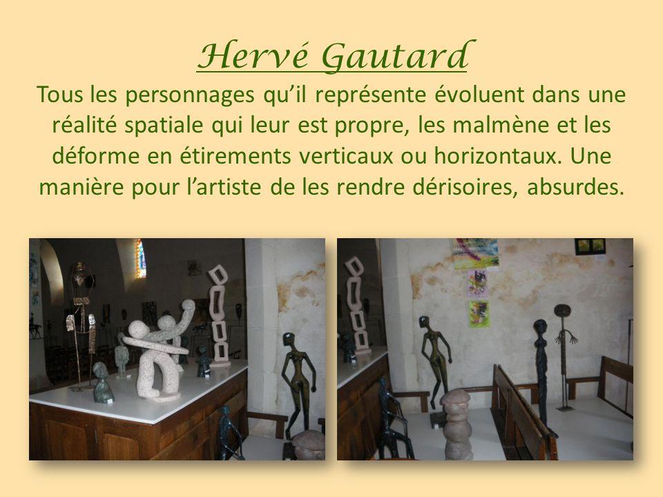 Hervé Gautard Tous les personnages qu'il représente évoluent dans une réalité spatiale qui leur est propre, les malmène et les déforme en étirements verticaux ou horizontaux.