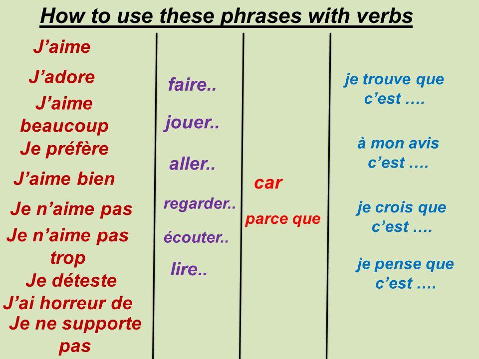 J'aime How to use these phrases with verbs J'adore J'aime beaucoup Je préfère J'aime bien Je n'aime pas Je n'aime pas trop Je déteste J'ai horreur de Je ne supporte pas faire..