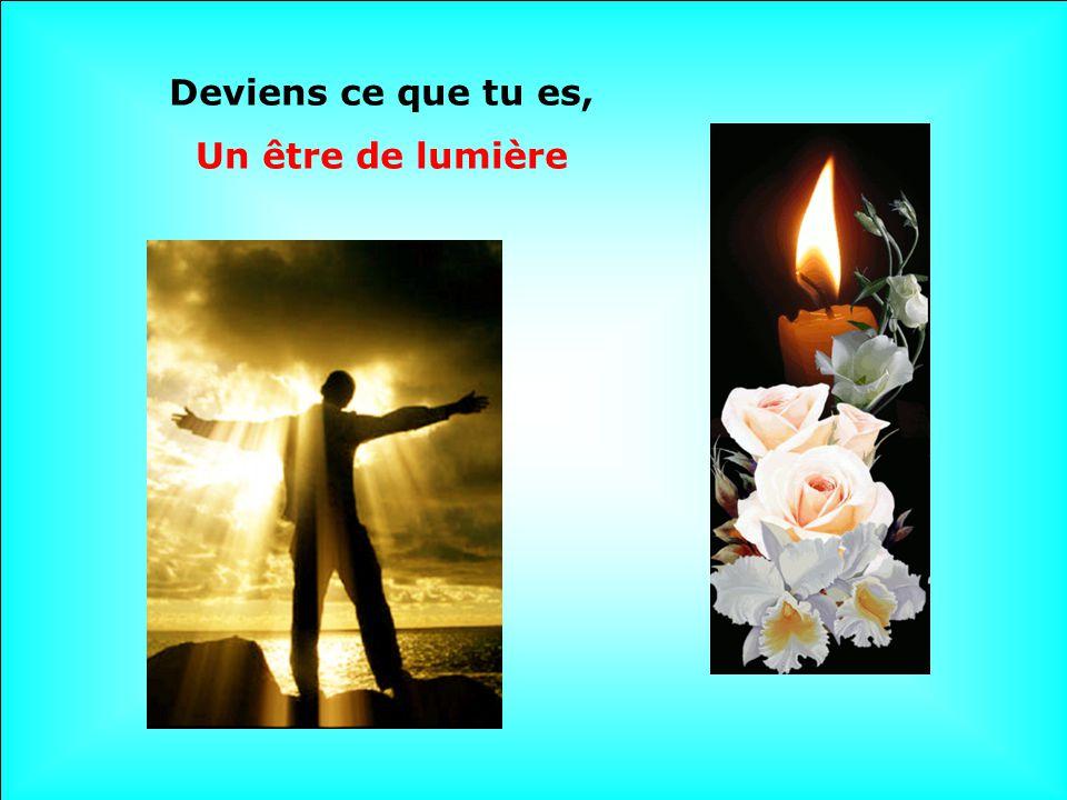 Deviens ce que tu es, Un être de lumière