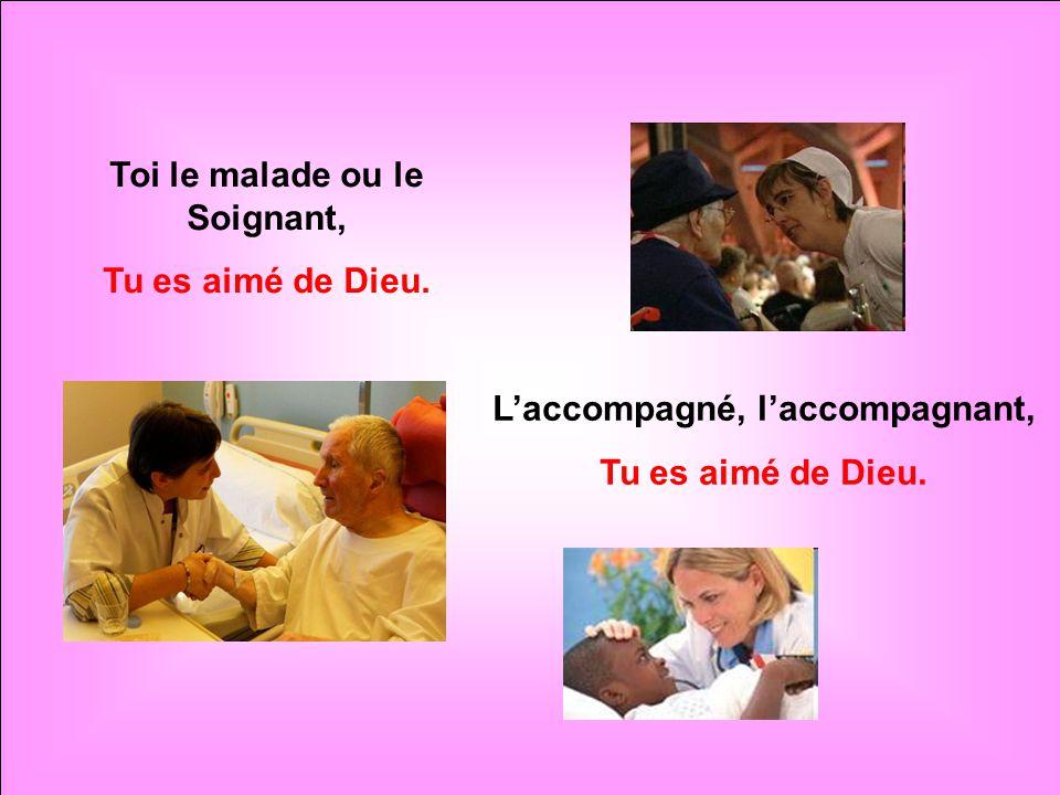 Toi le malade ou le Soignant, Tu es aimé de Dieu. L'accompagné, l'accompagnant, Tu es aimé de Dieu.