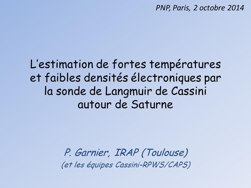 L'estimation de fortes températures et faibles densités électroniques par la sonde de Langmuir de Cassini autour de Saturne P. Garnier, IRAP (Toulouse