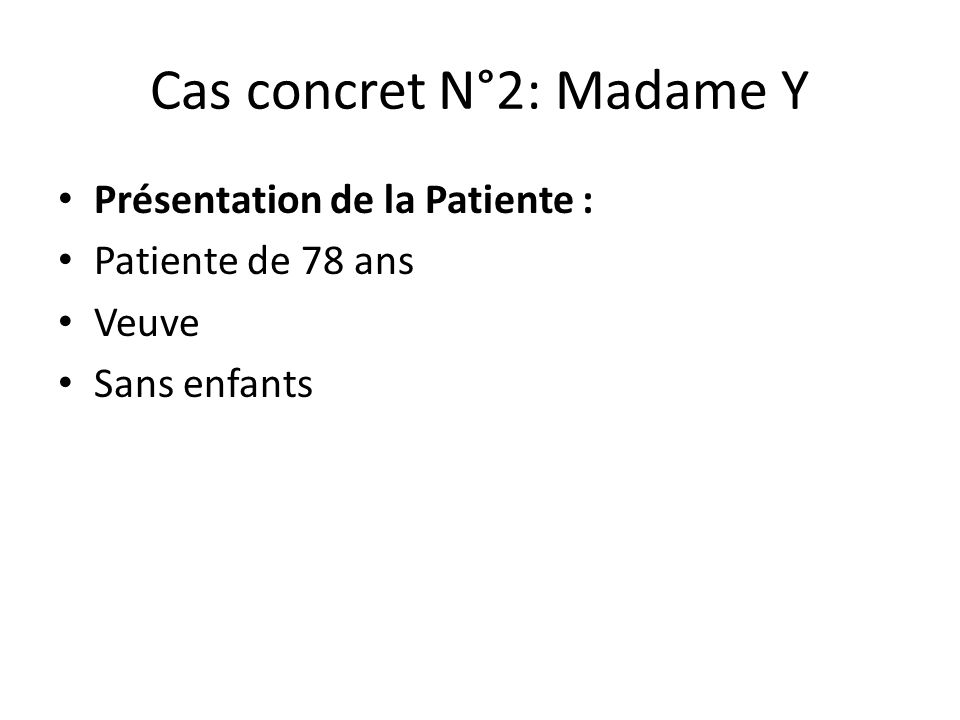 Cas concret N°2: Madame Y Présentation de la Patiente : Patiente de 78 ans Veuve Sans enfants