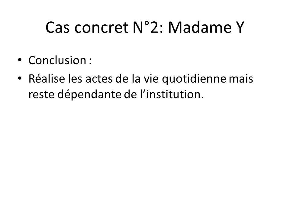 Cas concret N°2: Madame Y Conclusion : Réalise les actes de la vie quotidienne mais reste dépendante de l'institution.