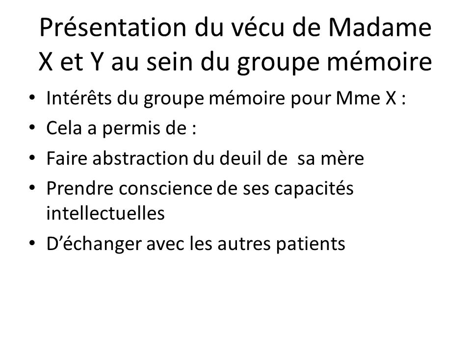 Présentation du vécu de Madame X et Y au sein du groupe mémoire Intérêts du groupe mémoire pour Mme X : Cela a permis de : Faire abstraction du deuil