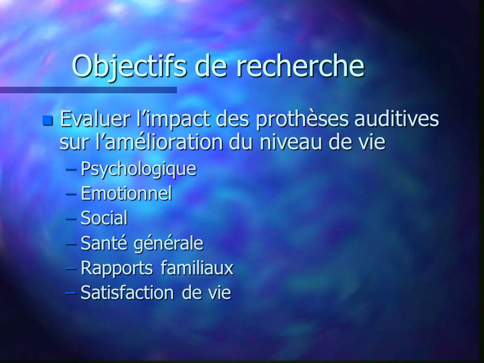 Objectifs de recherche n Evaluer l'impact des prothèses auditives sur l'amélioration du niveau de vie –Psychologique –Emotionnel –Social –Santé générale –Rapports familiaux –Satisfaction de vie