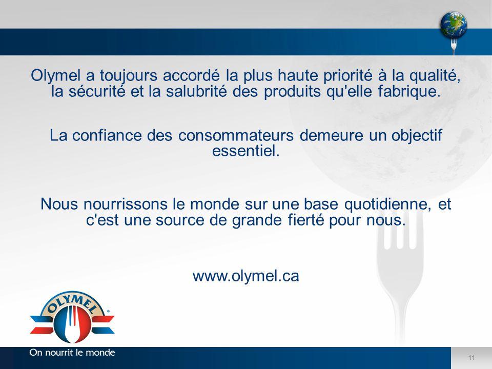 11 Olymel a toujours accordé la plus haute priorité à la qualité, la sécurité et la salubrité des produits qu'elle fabrique. La confiance des consomma