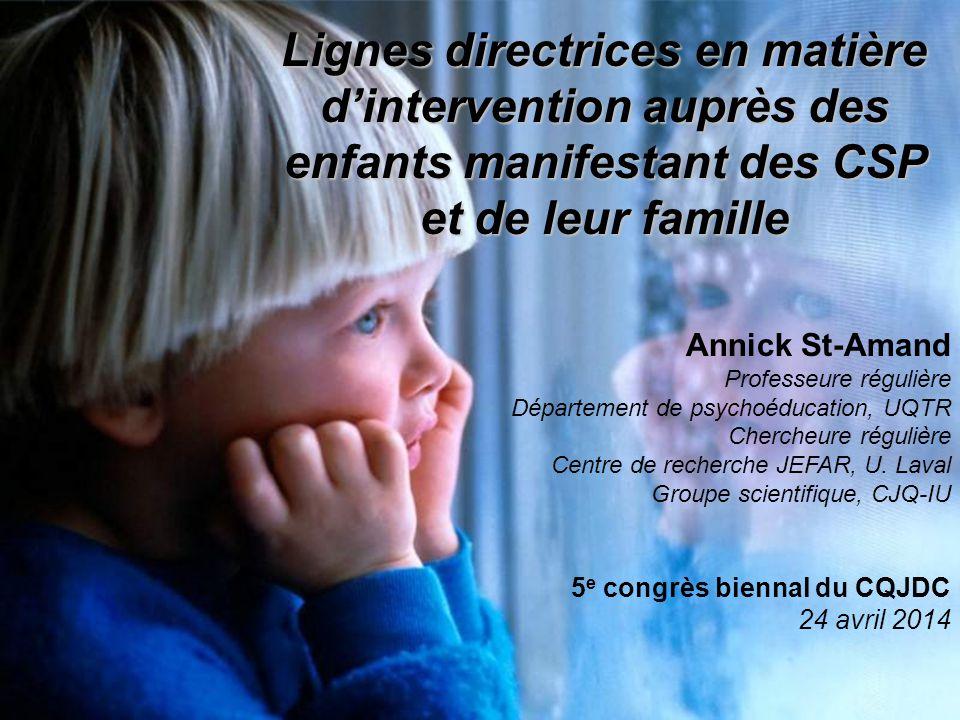 Lignes directrices en matière d'intervention auprès des enfants manifestant des CSP et de leur famille Annick St-Amand Professeure régulière Départeme