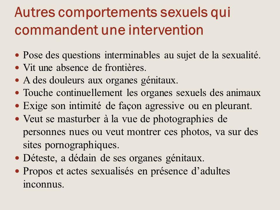 Autres comportements sexuels qui commandent une intervention Pose des questions interminables au sujet de la sexualité. Vit une absence de frontières.