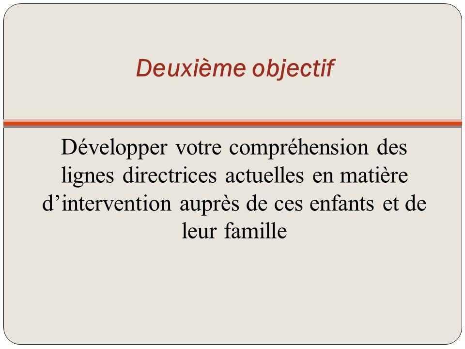 Deuxième objectif Développer votre compréhension des lignes directrices actuelles en matière d'intervention auprès de ces enfants et de leur famille
