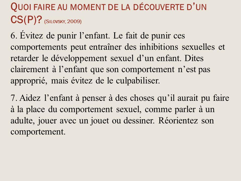 Q UOI FAIRE AU MOMENT DE LA DÉCOUVERTE D ' UN CS(P)? (S ILOVSKY, 2009) 6. Évitez de punir l'enfant. Le fait de punir ces comportements peut entraîner