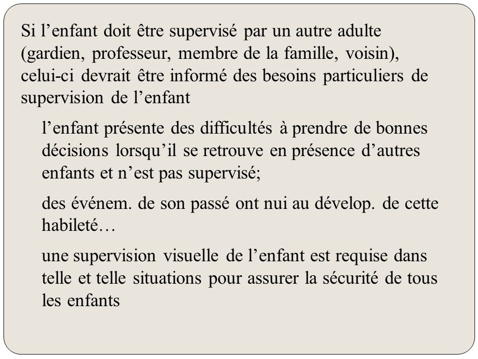 Si l'enfant doit être supervisé par un autre adulte (gardien, professeur, membre de la famille, voisin), celui-ci devrait être informé des besoins par